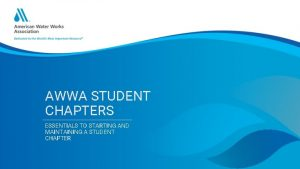 AWWA STUDENT CHAPTERS ESSENTIALS TO STARTING AND MAINTAINING