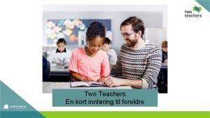 Two Teachers En kort innfring til foreldre Hva