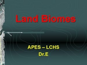 Land Biomes APES LCHS Dr E Introduction Biomes