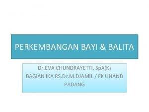 PERKEMBANGAN BAYI BALITA Dr EVA CHUNDRAYETTI Sp AK