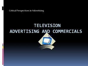 Critical Perspectives in Advertising TELEVISION ADVERTISING AND COMMERCIALS