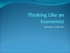 Thinking Like an Economist Lecturer Jack Wu Economic