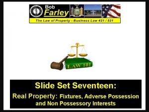 Slide Set Seventeen Real Property Fixtures Adverse Possession