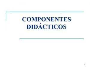 COMPONENTES DIDCTICOS 1 COMPONENTES DIDCTICOS n Tcnicos q