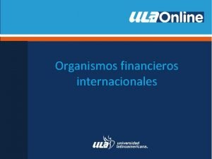 Organismos financieros internacionales Organismos financieros internacionales La necesidad