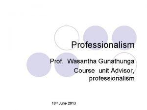 Professionalism Prof Wasantha Gunathunga Course unit Advisor professionalism