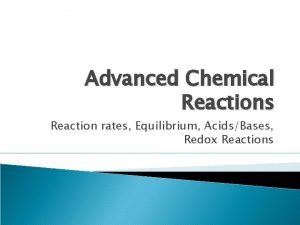 Advanced Chemical Reactions Reaction rates Equilibrium AcidsBases Redox