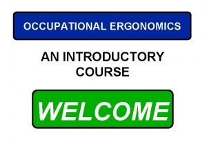 OCCUPATIONAL ERGONOMICS AN INTRODUCTORY COURSE WELCOME COURSE OBJECTIVES