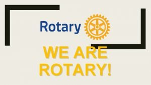 WE ARE ROTARY WE ARE ROTARY OUR VISION