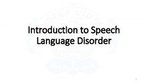 Introduction to Speech Language Disorder 1 Speech Language