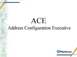 ACE Address Configuration Executive Why ACE ACE provides