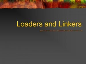 Loaders and Linkers Overview n Type of loaders