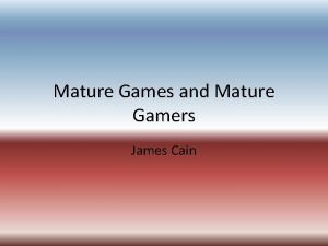 Mature Games and Mature Gamers James Cain What
