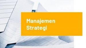 Manajemen Strategi Pengertian Manajemen Strategi Manajemen strategi adalah
