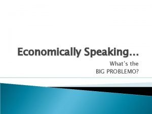 Economically Speaking Whats the BIG PROBLEMO Economically Speaking