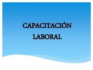 CAPACITACIN LABORAL La capacitacin laboral es la respuesta
