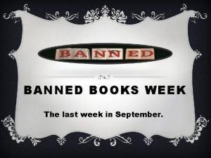 BANNED BOOKS WEEK The last week in September