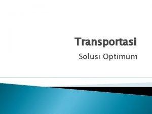 Transportasi Solusi Optimum Solusi optimum adalah solusi yang