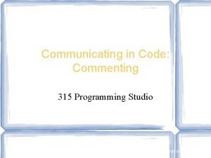 Communicating in Code Commenting 315 Programming Studio Note