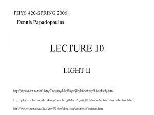 PHYS 420 SPRING 2006 Dennis Papadopoulos LECTURE 10