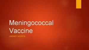 Meningococcal Vaccine LINDNEY ACOSTA Background Meningitis Inflammation of