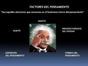 FACTORES DEL PENSAMIENTO Son aquellos elementos que concurren