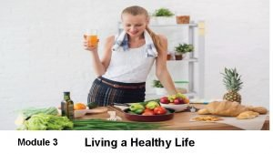 Living a Healthy Life Module 3 Living a