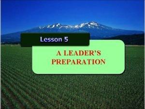 A LEADERS PREPARATION A Leaders Preparation Every leader