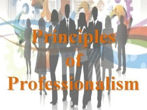 Principles of Professionalism The Principle of Professionalism Integrity