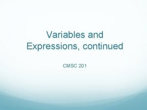 Variables and Expressions continued CMSC 201 Expressions Anything