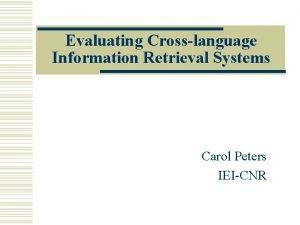 Evaluating Crosslanguage Information Retrieval Systems Carol Peters IEICNR