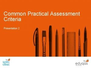 Common Practical Assessment Criteria Presentation 2 The criteria