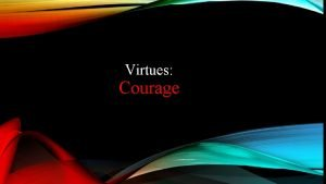 Virtues Courage The virtue of courage and strength
