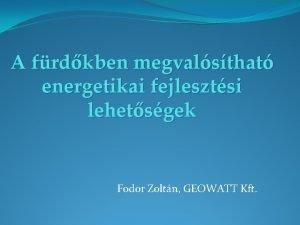 A frdkben megvalsthat energetikai fejlesztsi lehetsgek Fodor Zoltn