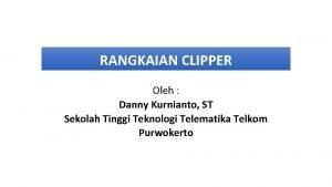 RANGKAIAN CLIPPER Oleh Danny Kurnianto ST Sekolah Tinggi