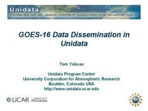 GOES16 Data Dissemination in Unidata Tom Yoksas Unidata