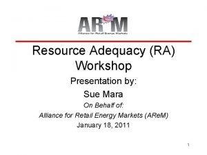 Resource Adequacy RA Workshop Presentation by Sue Mara