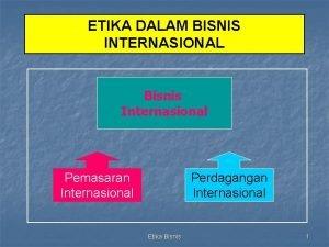 ETIKA DALAM BISNIS INTERNASIONAL Bisnis Internasional Pemasaran Internasional