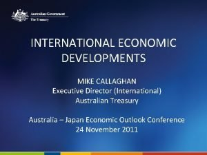 INTERNATIONAL ECONOMIC DEVELOPMENTS MIKE CALLAGHAN Executive Director International