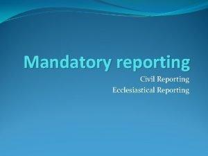 Mandatory reporting Civil Reporting Ecclesiastical Reporting SOME STATISTICS