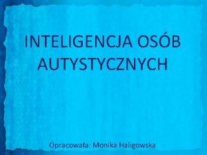 INTELIGENCJA OSB AUTYSTYCZNYCH Opracowaa Monika Haligowska Dokonanie charakterystyki