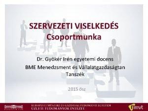 SZERVEZETI VISELKEDS Csoportmunka Dr Gykr Irn egyetemi docens