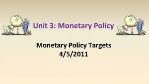 Unit 3 Monetary Policy Targets 452011 Monetary Policy