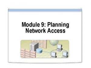 Module 9 Planning Network Access Overview Introducing Network