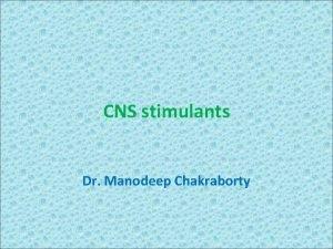 CNS stimulants Dr Manodeep Chakraborty CNS stimulants Classification