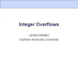 Integer Overflows James Walden Northern Kentucky University Topics