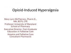 OpioidInduced Hyperalgesia Mary Lynn Mc Pherson Pharm D