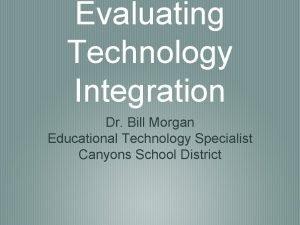 Evaluating Technology Integration Dr Bill Morgan Educational Technology