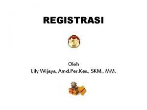 REGISTRASI Oleh Lily Wijaya Amd Per Kes SKM