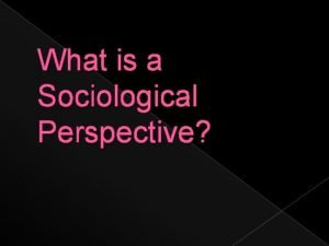 What is a Sociological Perspective Sociological imagination The